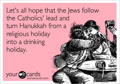 Let's all hope that the Jews follow the Catholics' lead and turn Hanukkah from areligious holiday into a drinkingholiday.