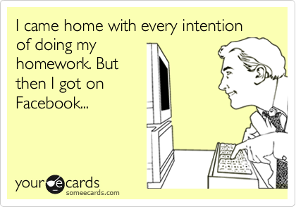 I came home with every intention of doing myhomework. Butthen I got onFacebook...