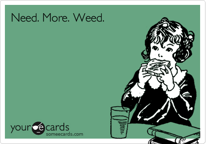 Need. More. Weed.