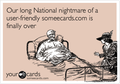 Our long National nightmare of a user-friendly someecards.com is finally over