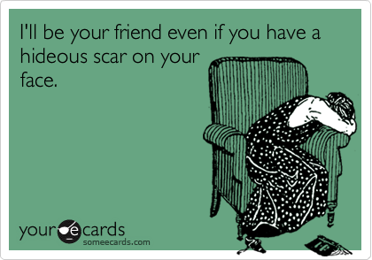 I'll be your friend even if you have a hideous scar on your