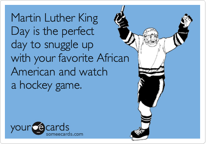 Martin Luther King Day is the perfect day to snuggle up with your favorite African American and watch a hockey game.