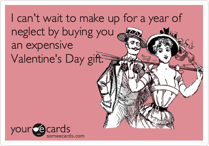 I can't wait to make up for a year of neglect by buying youan expensiveValentine's Day gift.