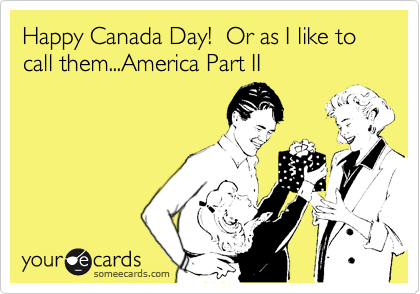 Happy Canada Day!  Or as I like to call them...America Part II