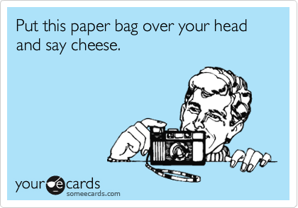 Put this paper bag over your head and say cheese.