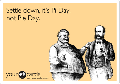 Settle down, it's Pi Day, not Pie Day.