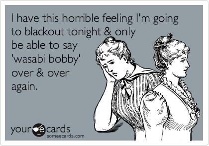 I have this horrible feeling I'm going to blackout tonight & only be able to say 'wasabi bobby' over & overagain.