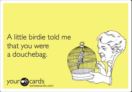 A little birdie told me that you werea douchebag.
