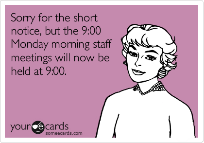 Sorry for the short notice, but the 9:00 Monday morning staff meetings will now be held at 9:00.