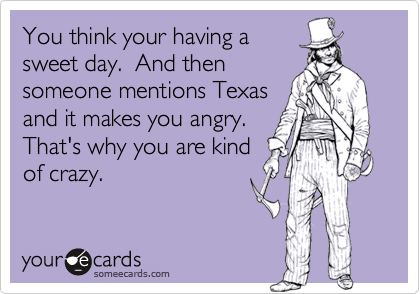 You think your having asweet day.  And thensomeone mentions Texasand it makes you angry. That's why you are kindof crazy.