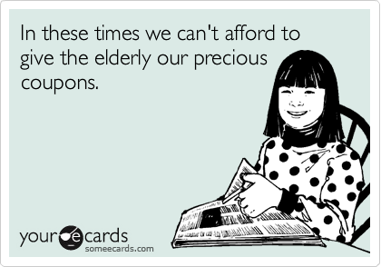 In these times we can't afford to give the elderly our precious coupons.