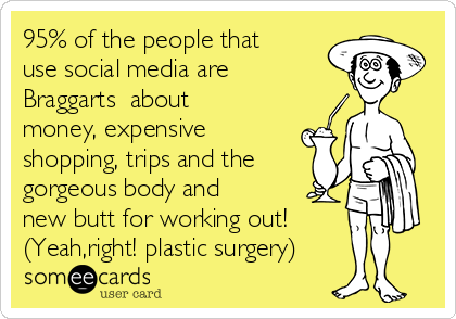 95% of the people that use social media are Braggarts  about money, expensive shopping, trips and the  gorgeous body and new butt for working out! (Yeah,right! plastic surgery)