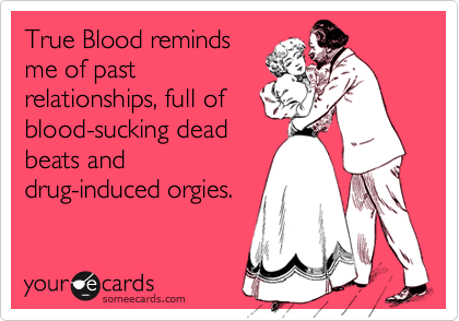 True Blood reminds me of past relationships, full of blood-sucking dead beats and drug-induced orgies.