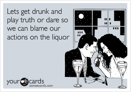 Lets get drunk andplay truth or dare sowe can blame ouractions on the liquor