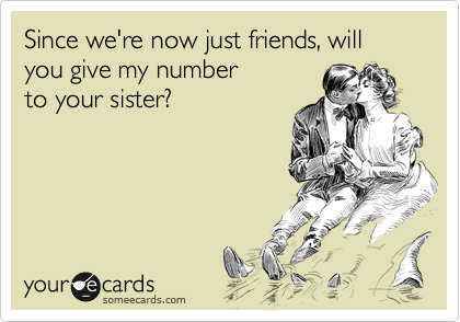 Since we're now just friends, will you give my number to your sister?
