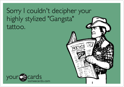 "Sorry I couldn't decipher your highly stylized ""Gangsta""