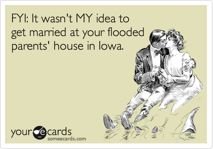FYI: It wasn't MY idea to get married at your flooded parents' house in Iowa.