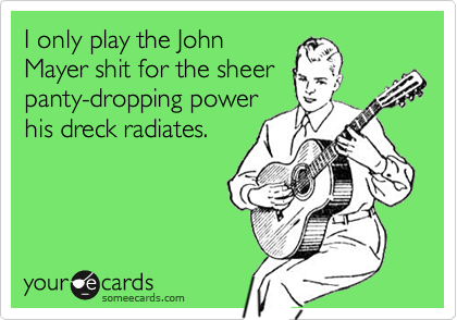 I only play the JohnMayer shit for the sheerpanty-dropping powerhis dreck radiates.