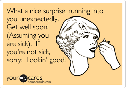 What a nice surprise, running into you unexpectedly. Get well soon! (Assuming you are sick).  If you're not sick, sorry:  Lookin' good!