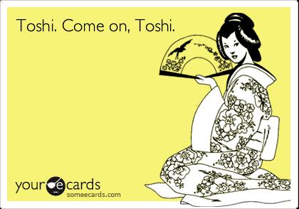 Toshi. Come on, Toshi.