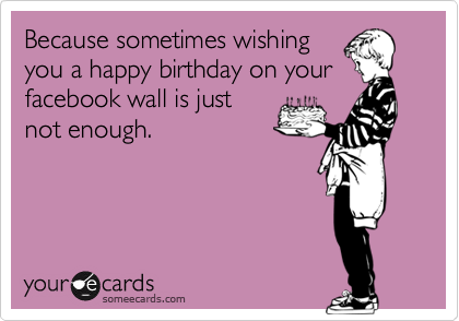 Because sometimes wishing you a happy birthday on your facebook wall is just not enough.