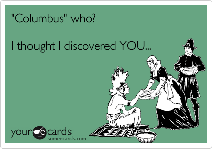 """""""Columbus"""" who? I thought I discovered YOU..."""