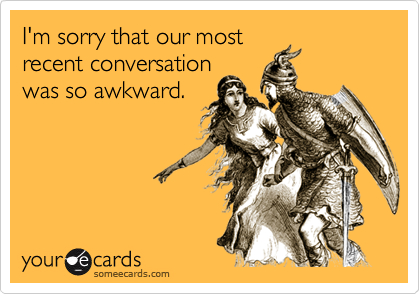 I'm sorry that our mostrecent conversationwas so awkward.