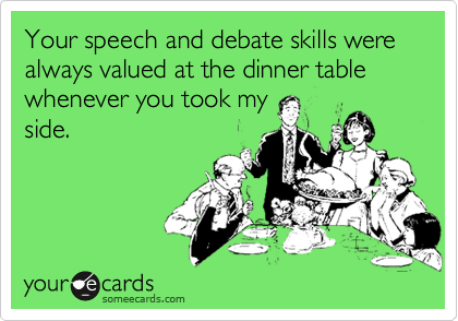 Your speech and debate skills were always valued at the dinner table whenever you took my
