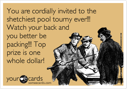 You are cordially invited to the shetchiest pool tourny ever!!! Watch your back and you better be packing!!! Top prize is one whole dollar!