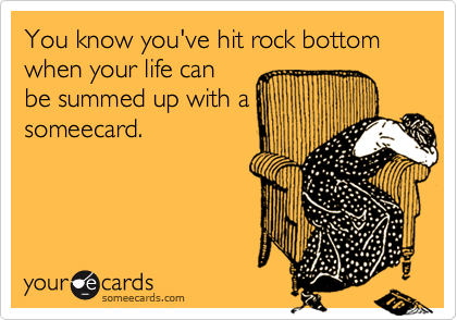 You know you've hit rock bottom when your life canbe summed up with asomeecard.