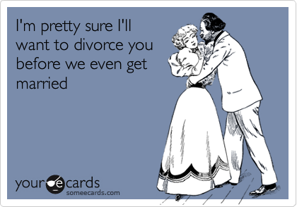 I'm pretty sure I'llwant to divorce youbefore we even getmarried
