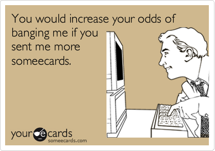 You would increase your odds of banging me if you
