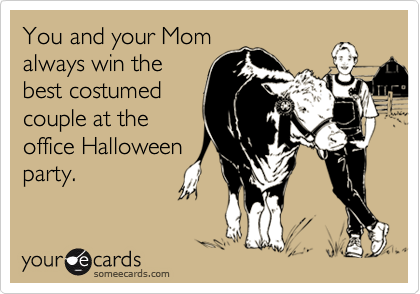 You and your Momalways win thebest costumedcouple at theoffice Halloweenparty.