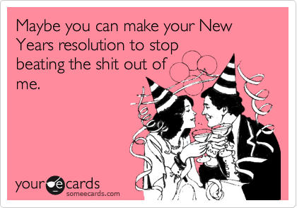 Maybe you can make your New Years resolution to stopbeating the shit out ofme.