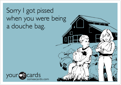 Sorry I got pissed when you were beinga douche bag.