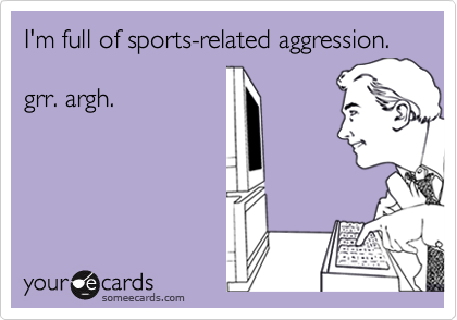 I'm full of sports-related aggression.  grr. argh.