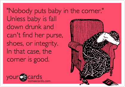 """Nobody puts baby in the corner."" Unless baby is fall down drunk and can't find her purse, shoes, or integrity.   In that case, the  corner is good."