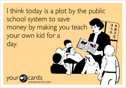 I think today is a plot by the public school system to savemoney by making you teachyour own kid for aday.