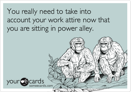 You really need to take into account your work attire now that you are sitting in power alley.