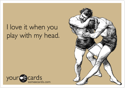 I love it when youplay with my head.