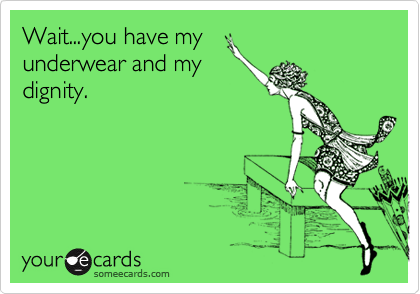 Wait...you have my underwear and my dignity.