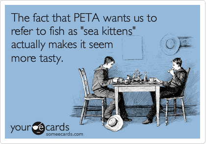 "The fact that PETA wants us to refer to fish as ""sea kittens"" 