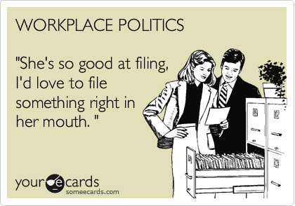 """WORKPLACE POLITICS  """"She's so good at filing,  I'd love to file something right in her mouth. """""""