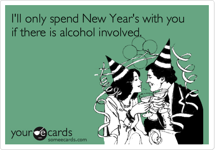 I'll only spend New Year's with you if there is alcohol involved.
