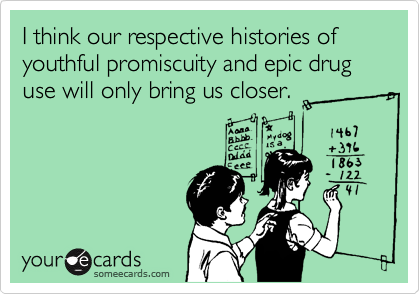 I think our respective histories of youthful promiscuity and epic drug use will only bring us closer.
