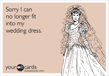 Sorry I canno longer fitinto my wedding dress.