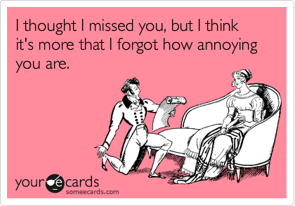 I thought I missed you, but I think it's more that I forgot how annoying you are.