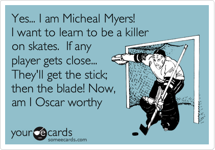 Yes... I am Micheal Myers!I want to learn to be a killeron skates.  If anyplayer gets close...They'll get the stick;then the blade! Now,am I Oscar worthy
