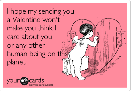 I hope my sending you a Valentine won't make you think I care about you or any other human being on this planet.