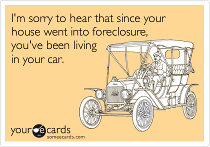 I'm sorry to hear that since your house went into foreclosure,